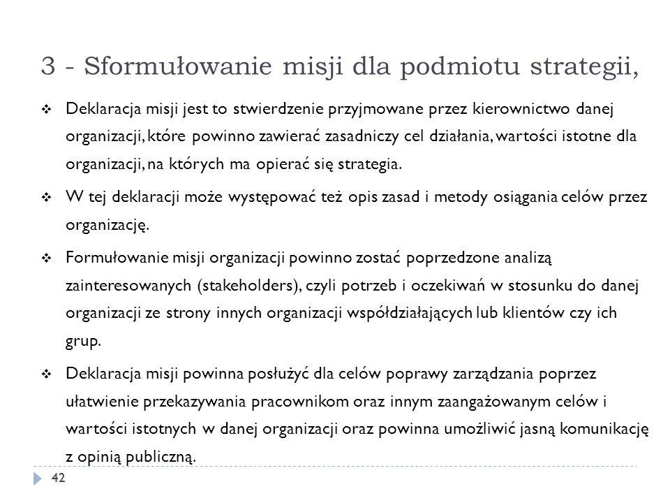 3 - Sformułowanie misji dla podmiotu strategii, 42 Deklaracja misji jest to stwierdzenie przyjmowane przez kierownictwo danej organizacji, które powin