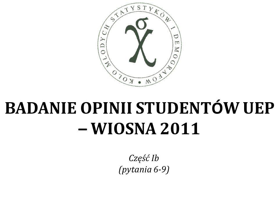 BADANIE OPINII STUDENT Ó W UEP – WIOSNA 2011 Część Ib (pytania 6-9)