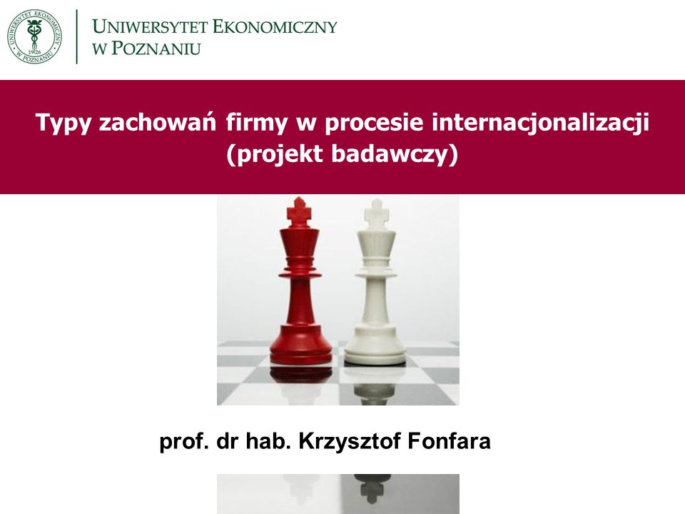 Typy zachowań firmy w procesie internacjonalizacji (projekt badawczy) prof. dr hab. Krzysztof Fonfara