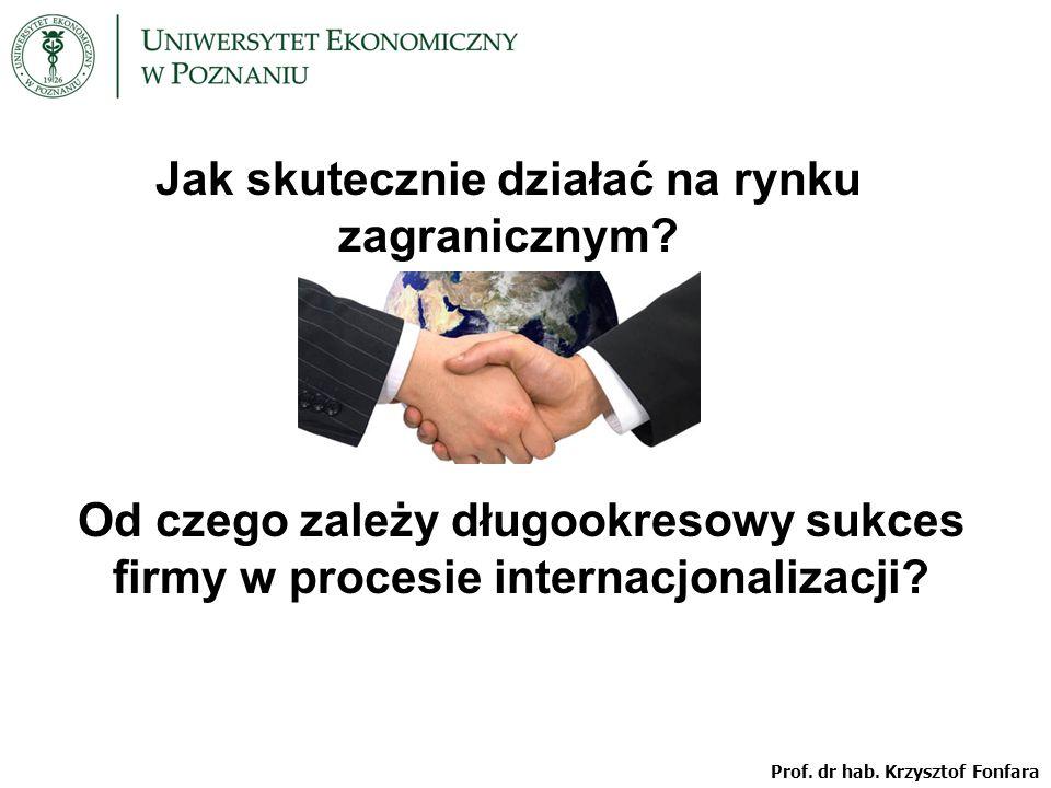 Prof. dr hab. Krzysztof Fonfara Jak skutecznie działać na rynku zagranicznym? Od czego zależy długookresowy sukces firmy w procesie internacjonalizacj