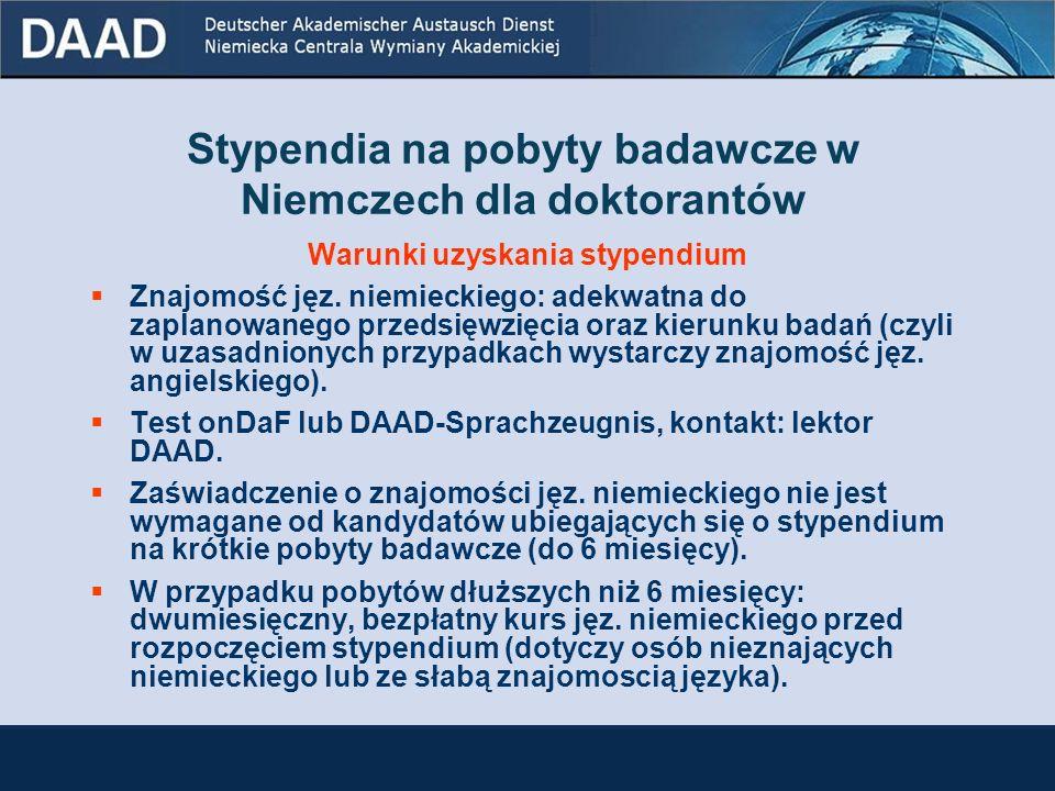 Stypendia na pobyty badawcze w Niemczech dla doktorantów przynależących do niemieckiej mniejszości narodowej w Polsce Celprzeprowadzenie prac badawczych na jednej z niemieckich uczelni w ramach doktoratu w Polsce Czas trwania1-6 miesięcy Wysokość stypendium 750 - 1.000 miesięcznie + dodatkowe świadczenia Kandydaciabsolwenci wszystkich kierunków przynależących do niemieckiej mniejszości narodowej, którzy do momentu rozpoczęcia stypendium uzyskają dyplom Limit wieku kandydatów nie ma, ale złożenie wniosku najpóźniej 3 lata po rozpoczęciu doktoratu Terminy składania wniosków 16 listopada 2009 17