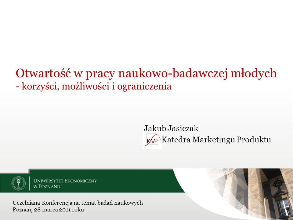 Otwartość w pracy naukowo-badawczej młodych - korzyści, możliwości i ograniczenia Jakub Jasiczak Katedra Marketingu Produktu Uczelniana Konferencja na