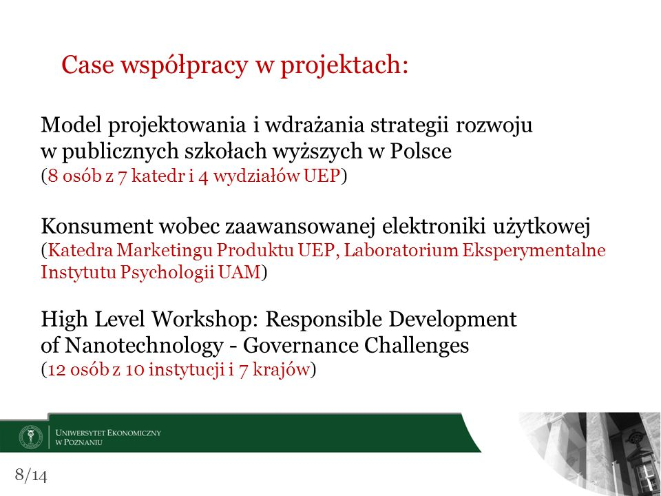 Case współpracy w projektach: Model projektowania i wdrażania strategii rozwoju w publicznych szkołach wyższych w Polsce (8 osób z 7 katedr i 4 wydziałów UEP) Konsument wobec zaawansowanej elektroniki użytkowej (Katedra Marketingu Produktu UEP, Laboratorium Eksperymentalne Instytutu Psychologii UAM) High Level Workshop: Responsible Development of Nanotechnology - Governance Challenges (12 osób z 10 instytucji i 7 krajów) 8/14