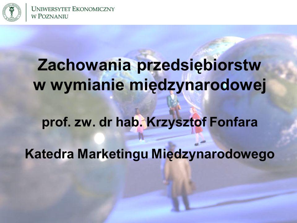 Zachowania przedsiębiorstw w wymianie międzynarodowej prof. zw. dr hab. Krzysztof Fonfara Katedra Marketingu Międzynarodowego