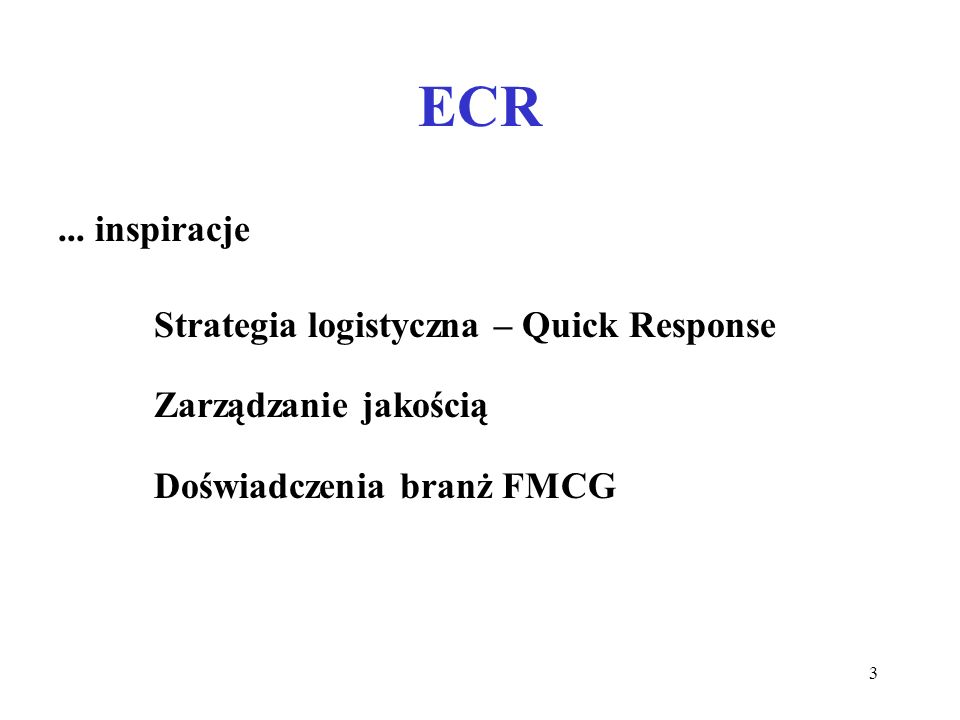 3 ECR... inspiracje Strategia logistyczna – Quick Response Zarządzanie jakością Doświadczenia branż FMCG