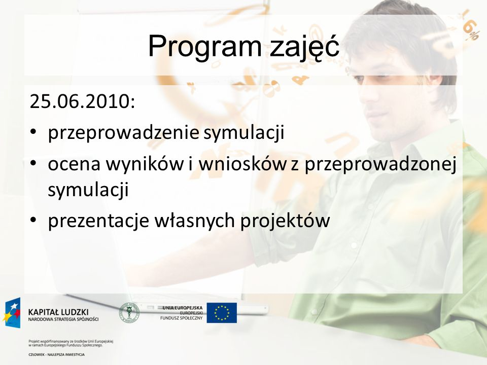 Program zajęć 25.06.2010: przeprowadzenie symulacji ocena wyników i wniosków z przeprowadzonej symulacji prezentacje własnych projektów