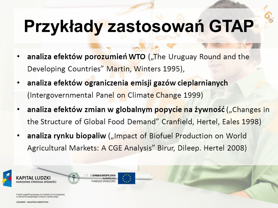 Przykłady zastosowań GTAP analiza efektów porozumień WTO (The Uruguay Round and the Developing Countries Martin, Winters 1995), analiza efektów ograniczenia emisji gazów cieplarnianych (Intergovernmental Panel on Climate Change 1999) analiza efektów zmian w globalnym popycie na żywność (Changes in the Structure of Global Food Demand Cranfield, Hertel, Eales 1998) analiza rynku biopaliw (Impact of Biofuel Production on World Agricultural Markets: A CGE Analysis Birur, Dileep.