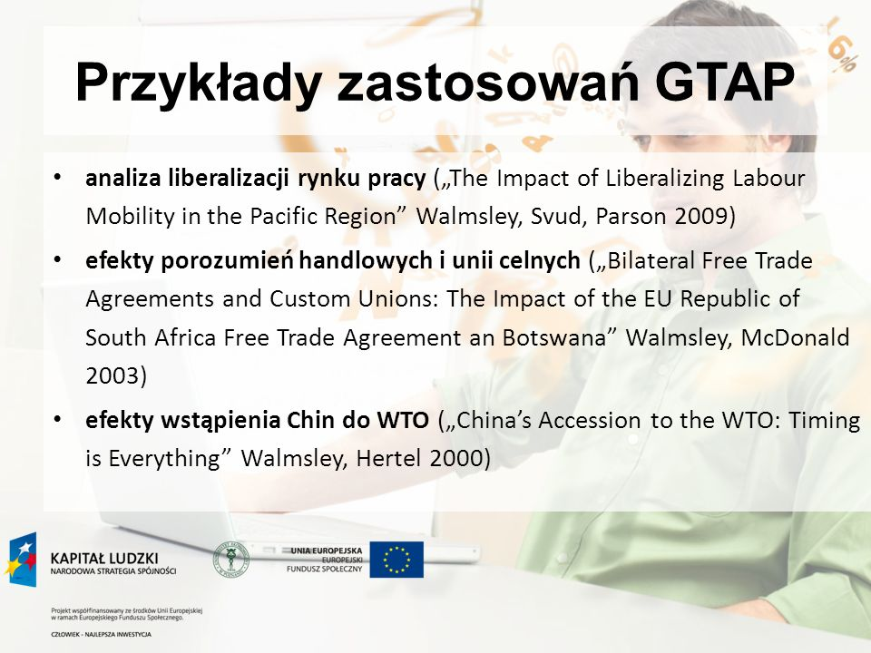 Przykłady zastosowań GTAP analiza liberalizacji rynku pracy (The Impact of Liberalizing Labour Mobility in the Pacific Region Walmsley, Svud, Parson 2009) efekty porozumień handlowych i unii celnych (Bilateral Free Trade Agreements and Custom Unions: The Impact of the EU Republic of South Africa Free Trade Agreement an Botswana Walmsley, McDonald 2003) efekty wstąpienia Chin do WTO (Chinas Accession to the WTO: Timing is Everything Walmsley, Hertel 2000)