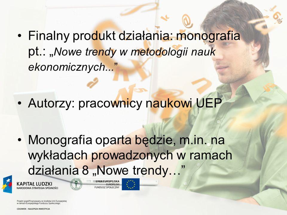 Finalny produkt działania: monografia pt.: Nowe trendy w metodologii nauk ekonomicznych... Autorzy: pracownicy naukowi UEP Monografia oparta będzie, m