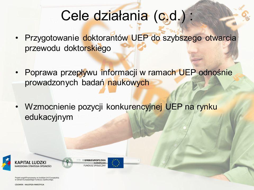 Cele działania (c.d.) : Przygotowanie doktorantów UEP do szybszego otwarcia przewodu doktorskiego Poprawa przepływu informacji w ramach UEP odnośnie p