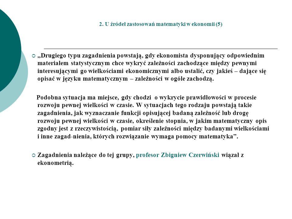 2. U źródeł zastosowań matematyki w ekonomii (5) Drugiego typu zagadnienia powstają, gdy ekonomista dysponujący odpowiednim materiałem statystycznym c