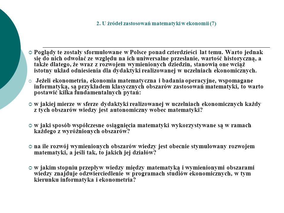 2. U źródeł zastosowań matematyki w ekonomii (7) Poglądy te zostały sformułowane w Polsce ponad czterdzieści lat temu. Warto jednak się do nich odwoła