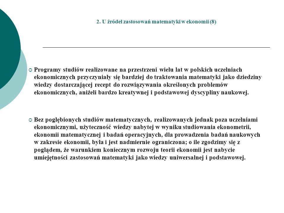 2. U źródeł zastosowań matematyki w ekonomii (8) Programy studiów realizowane na przestrzeni wielu lat w polskich uczelniach ekonomicznych przyczyniał