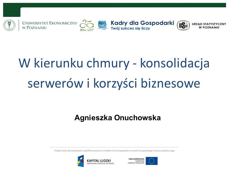 W kierunku chmury - konsolidacja serwerów i korzyści biznesowe Agnieszka Onuchowska