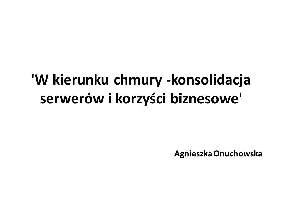 'W kierunku chmury -konsolidacja serwerów i korzyści biznesowe' Agnieszka Onuchowska