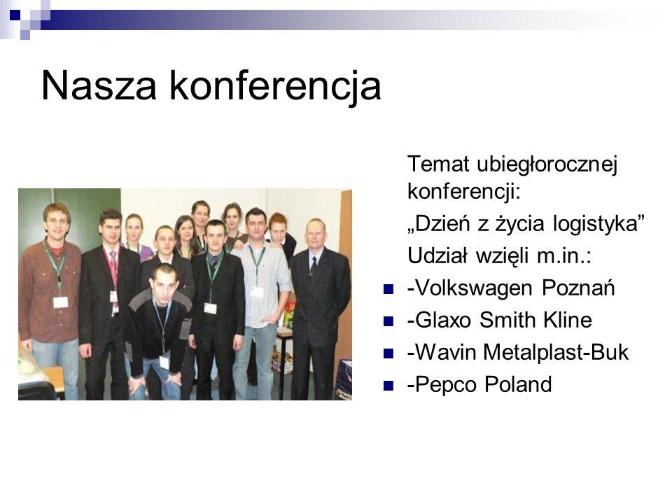 Nasza konferencja Temat ubiegłorocznej konferencji: Dzień z życia logistyka Udział wzięli m.in.: -Volkswagen Poznań -Glaxo Smith Kline -Wavin Metalpla