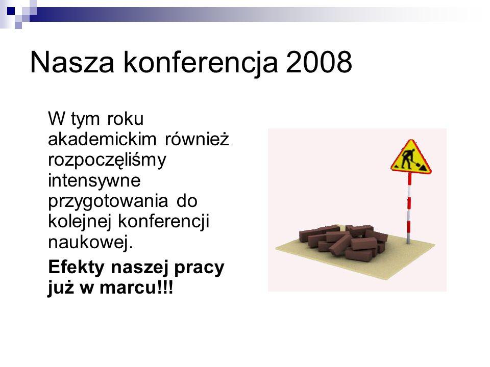 Nasza konferencja 2008 W tym roku akademickim również rozpoczęliśmy intensywne przygotowania do kolejnej konferencji naukowej. Efekty naszej pracy już