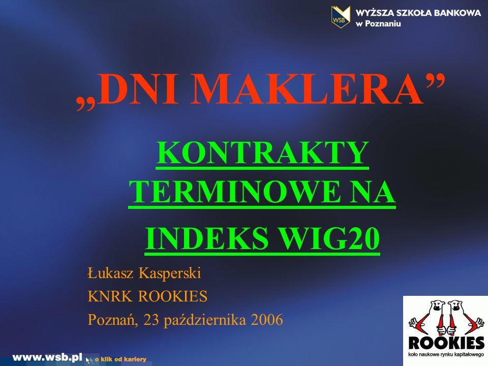 DNI MAKLERA KONTRAKTY TERMINOWE NA INDEKS WIG20 Łukasz Kasperski KNRK ROOKIES Poznań, 23 października 2006