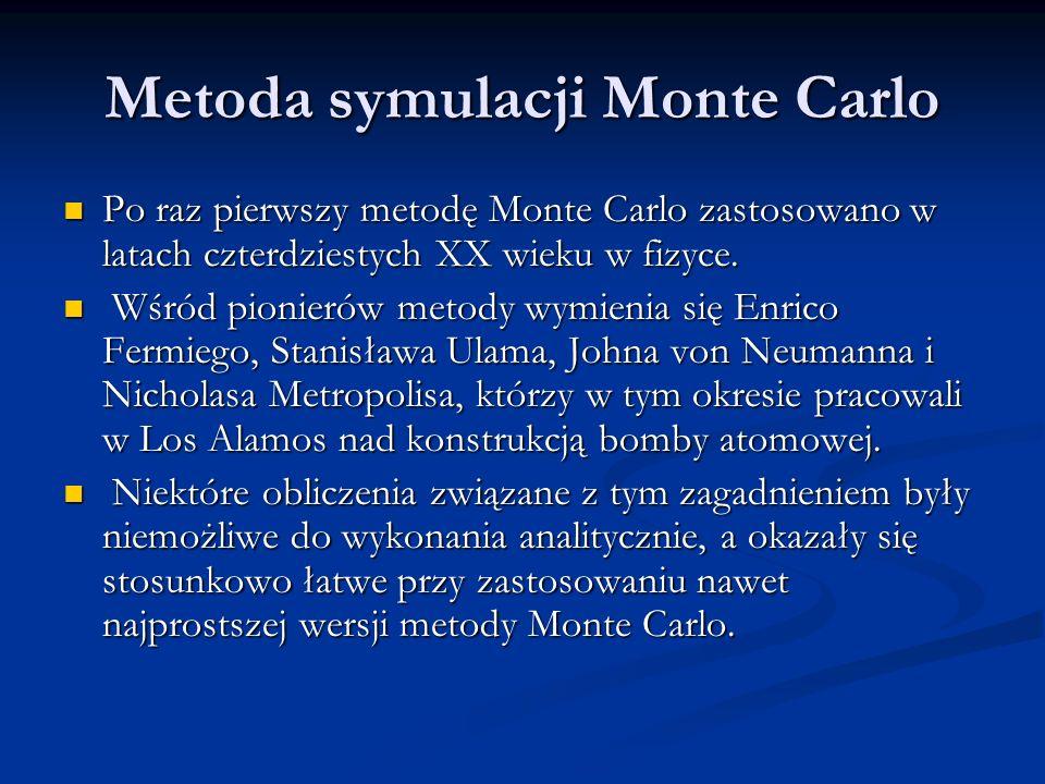 Metoda symulacji Monte Carlo Po raz pierwszy metodę Monte Carlo zastosowano w latach czterdziestych XX wieku w fizyce. Po raz pierwszy metodę Monte Ca