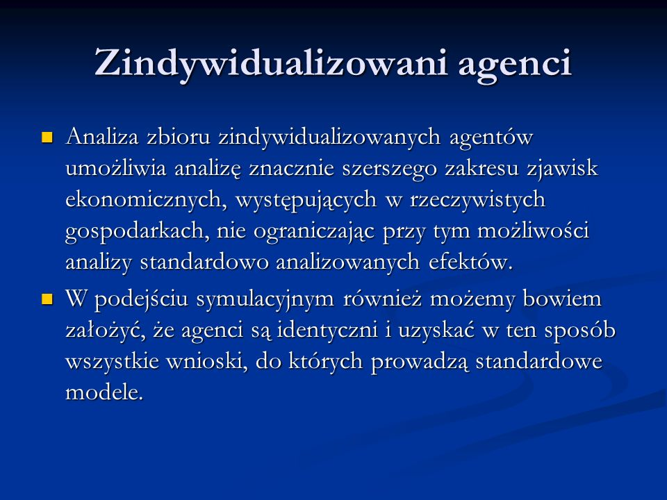 Zindywidualizowani agenci Analiza zbioru zindywidualizowanych agentów umożliwia analizę znacznie szerszego zakresu zjawisk ekonomicznych, występującyc