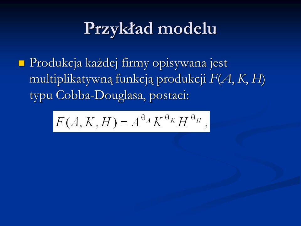 Przykład modelu Produkcja każdej firmy opisywana jest multiplikatywną funkcją produkcji F(A, K, H) typu Cobba-Douglasa, postaci: Produkcja każdej firm