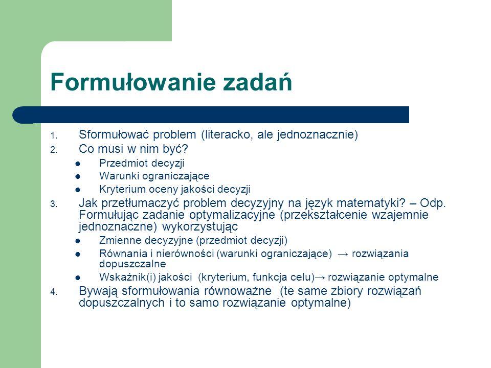 Formułowanie zadań 1. Sformułować problem (literacko, ale jednoznacznie) 2. Co musi w nim być? Przedmiot decyzji Warunki ograniczające Kryterium oceny
