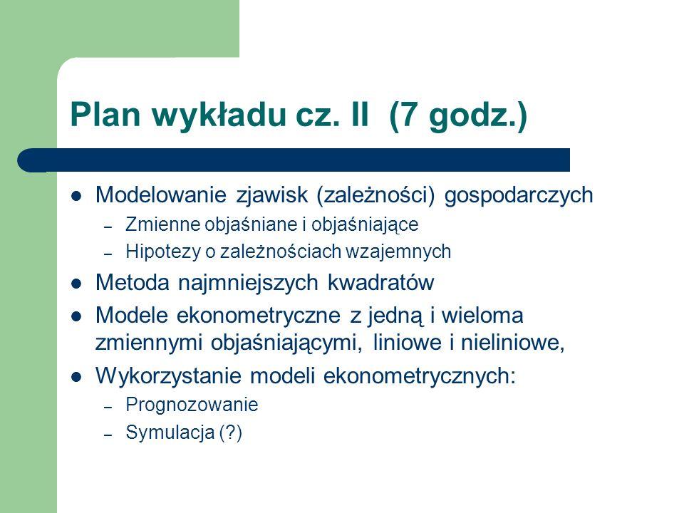 Plan wykładu cz. II (7 godz.) Modelowanie zjawisk (zależności) gospodarczych – Zmienne objaśniane i objaśniające – Hipotezy o zależnościach wzajemnych