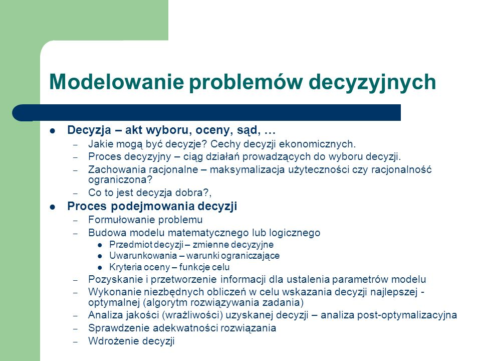 Modelowanie problemów decyzyjnych Decyzja – akt wyboru, oceny, sąd, … – Jakie mogą być decyzje? Cechy decyzji ekonomicznych. – Proces decyzyjny – ciąg