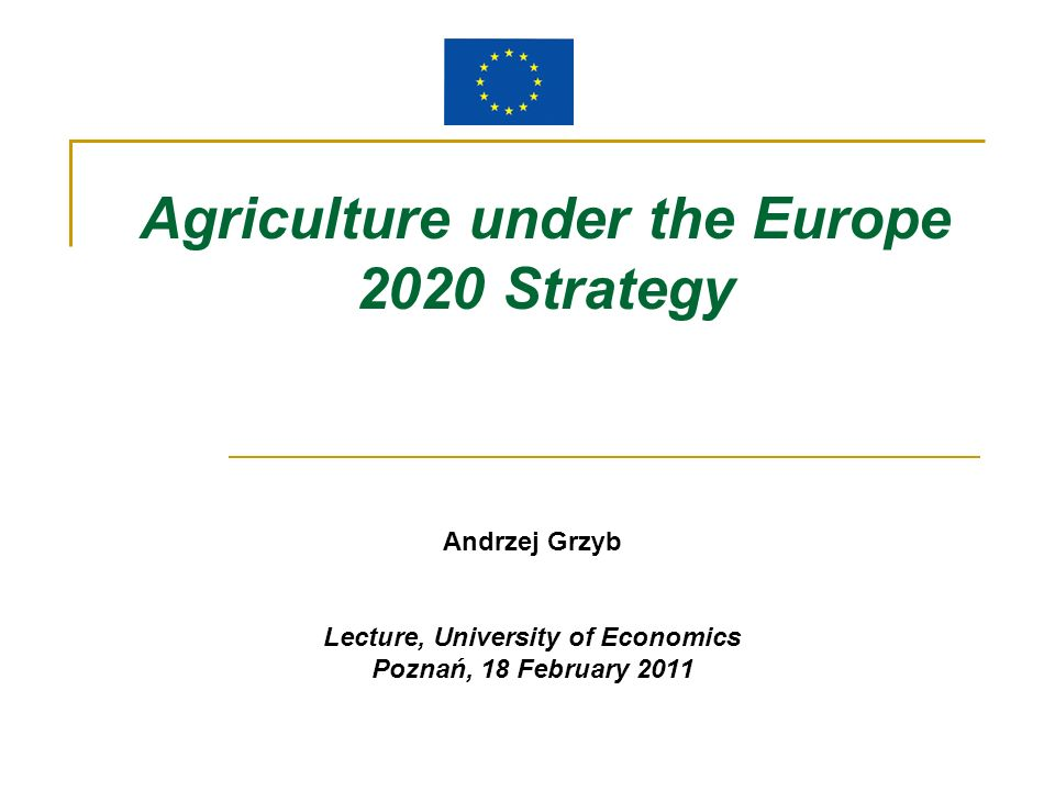 Agriculture under the Europe 2020 Strategy Andrzej Grzyb Lecture, University of Economics Poznań, 18 February 2011