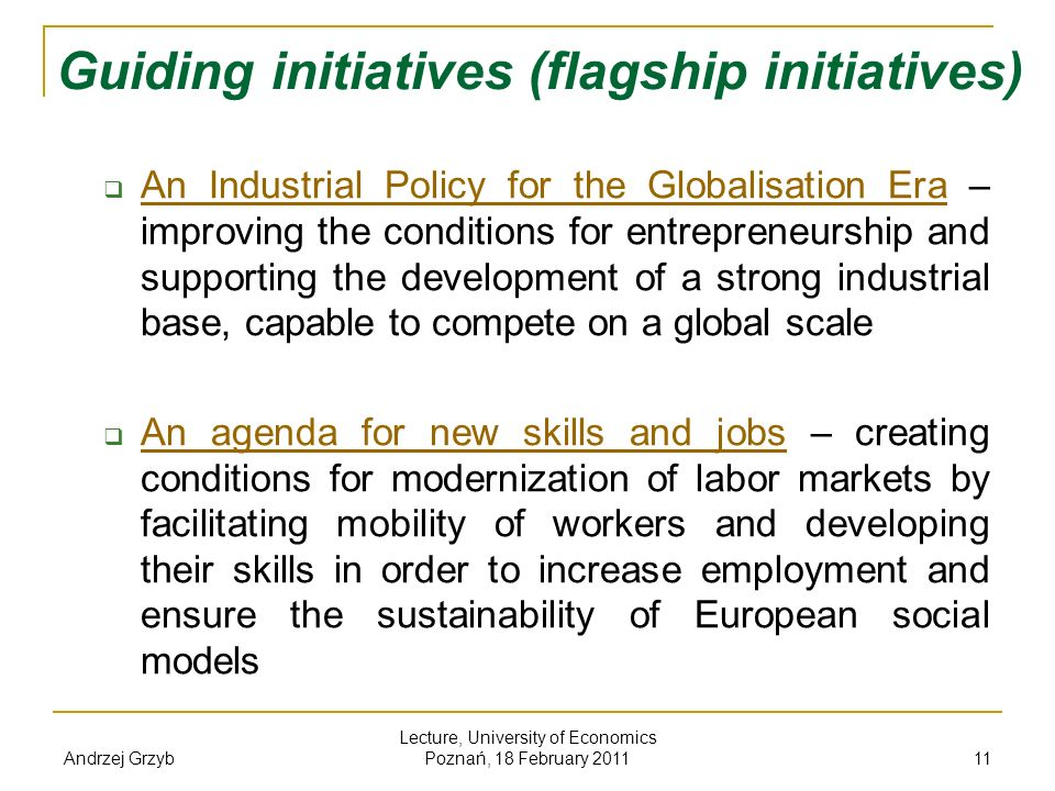 Andrzej Grzyb Lecture, University of Economics Poznań, 18 February 2011 11 Guiding initiatives (flagship initiatives) An Industrial Policy for the Glo