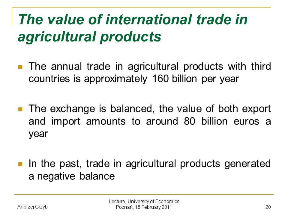 Andrzej Grzyb Lecture, University of Economics Poznań, 18 February 2011 20 The value of international trade in agricultural products The annual trade