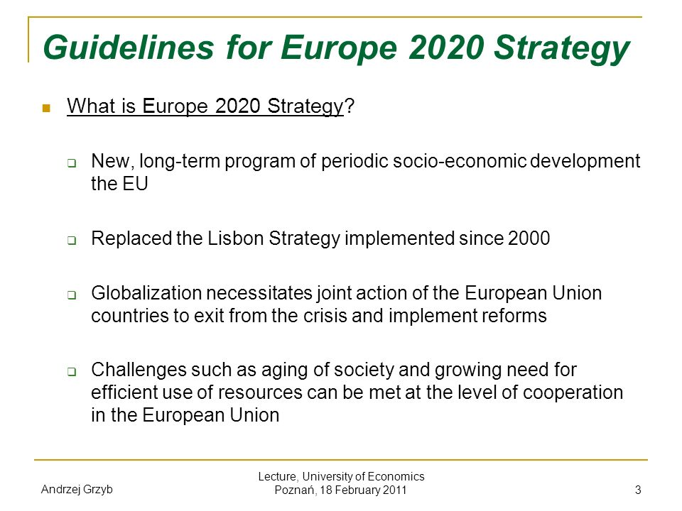 Andrzej Grzyb Lecture, University of Economics Poznań, 18 February 2011 14 Synergy of the Strategy with the EU initiatives By using the effect of synergy between different policies, the initiative is intended to help in achieving the objectives set by the EU, such as long-term goal of reducing greenhouse gas emissions by 80-95% by 2050, reforming the agricultural sector and fisheries, increasing food security in developing countries and increasing the EU resistance to the risks connected with global growth in prices of energy, raw materials, goods and services.