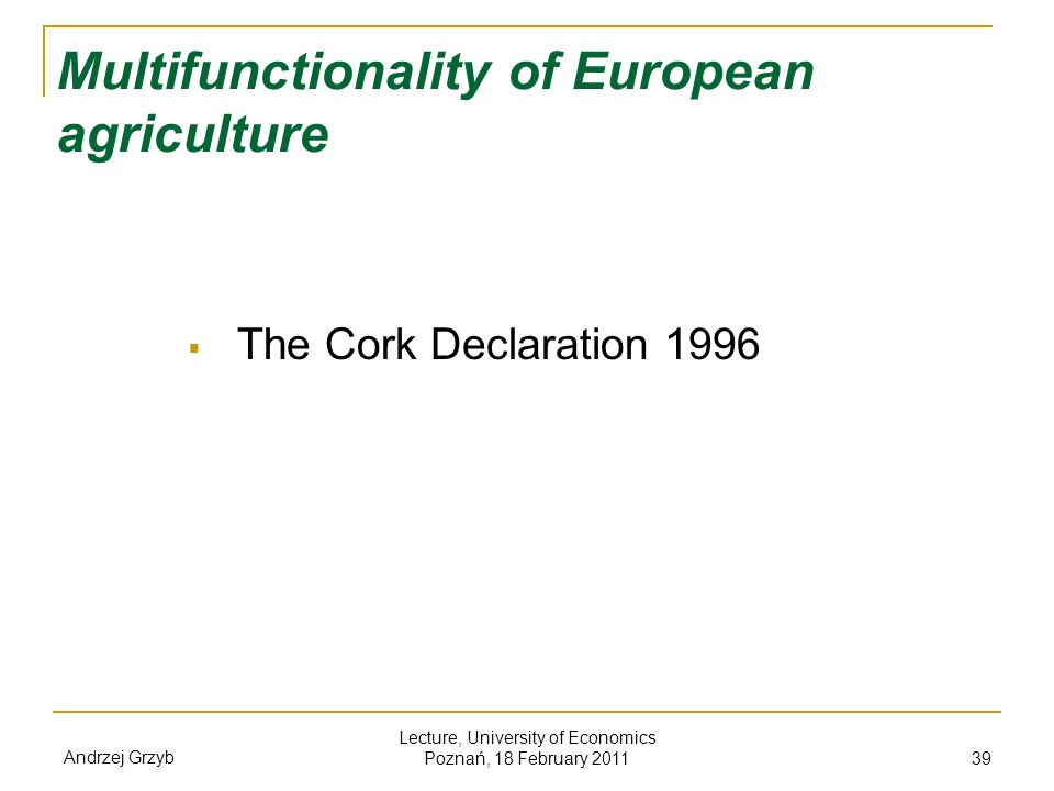 Andrzej Grzyb Lecture, University of Economics Poznań, 18 February 2011 39 Multifunctionality of European agriculture The Cork Declaration 1996