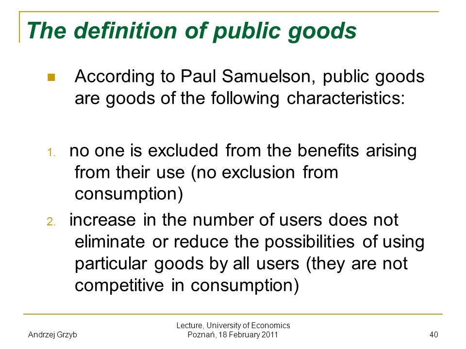 Andrzej Grzyb Lecture, University of Economics Poznań, 18 February 2011 40 The definition of public goods According to Paul Samuelson, public goods ar