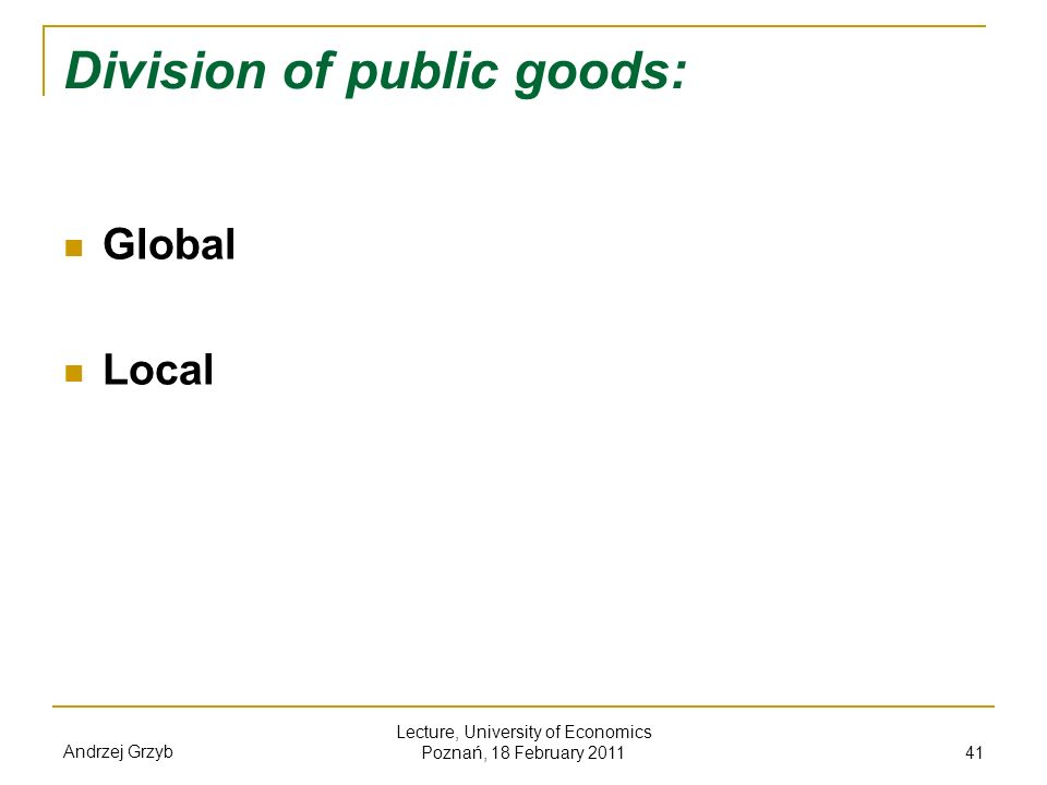 Andrzej Grzyb Lecture, University of Economics Poznań, 18 February 2011 41 Division of public goods: Global Local