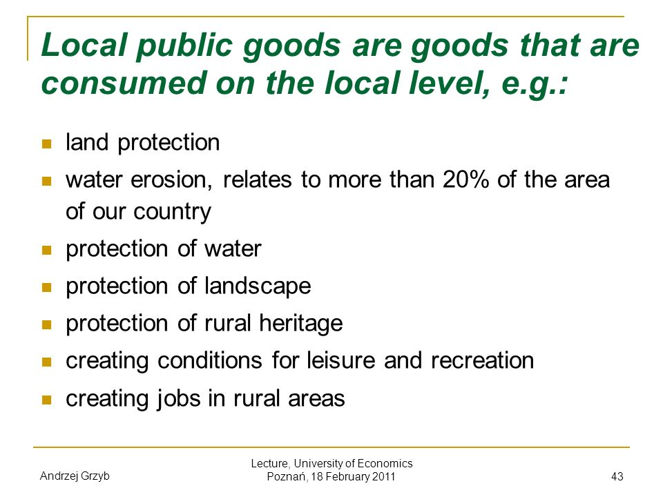 Andrzej Grzyb Lecture, University of Economics Poznań, 18 February 2011 43 Local public goods are goods that are consumed on the local level, e.g.: la