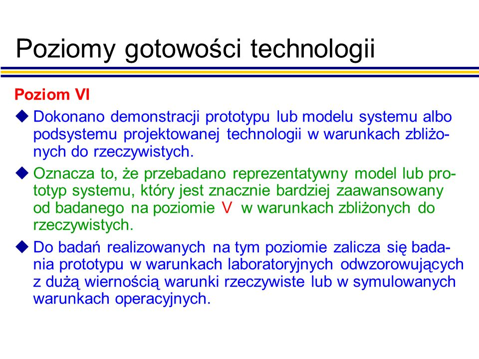 Poziomy gotowości technologii Poziom VI uDokonano demonstracji prototypu lub modelu systemu albo podsystemu projektowanej technologii w warunkach zbliżo- nych do rzeczywistych.