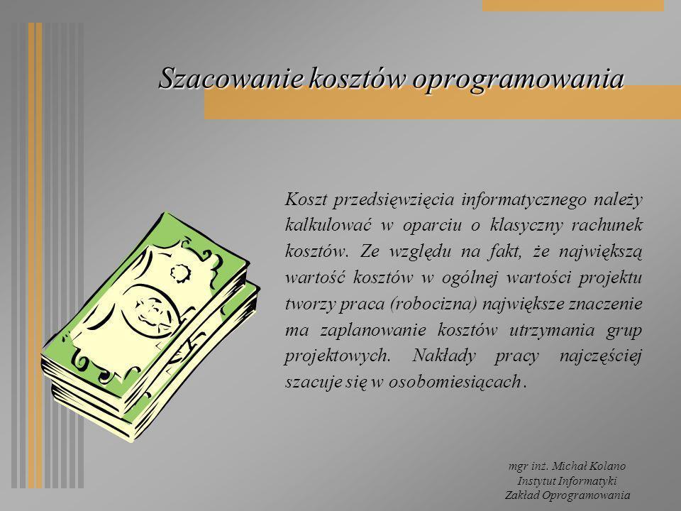 mgr inż. Michał Kolano Instytut Informatyki Zakład Oprogramowania Szacowanie kosztów oprogramowania Koszt przedsięwzięcia informatycznego należy kalku