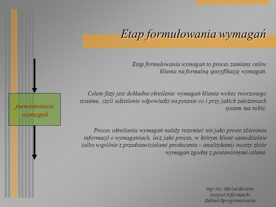Instytut Informatyki Zakład Oprogramowania Etap formułowania wymagań Etap formułowania wymagań to proces zamiany celów klienta na formalną specyfikacj