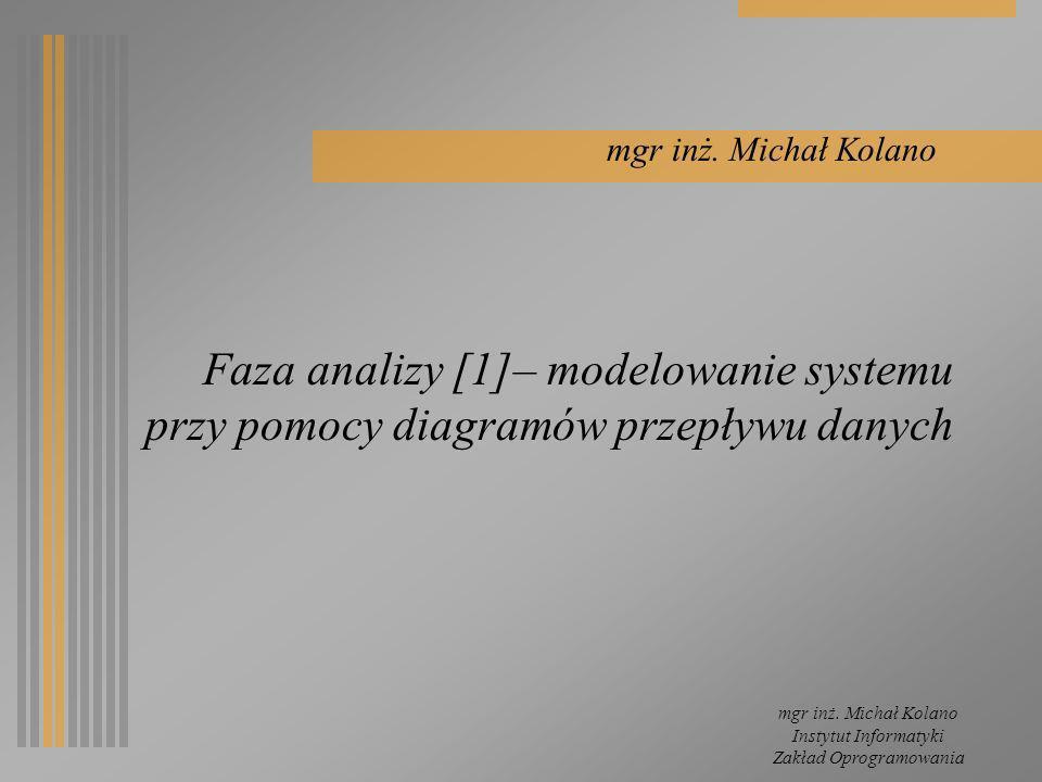 mgr inż. Michał Kolano Instytut Informatyki Zakład Oprogramowania Faza analizy [1]– modelowanie systemu przy pomocy diagramów przepływu danych mgr inż