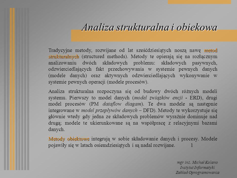 mgr inż. Michał Kolano Instytut Informatyki Zakład Oprogramowania Analiza strukturalna i obiekowa metod strukturalnych Tradycyjne metody, rozwijane od