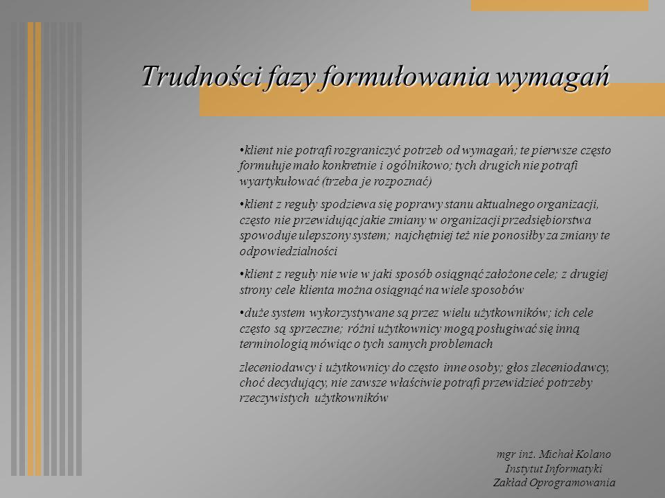 mgr inż. Michał Kolano Instytut Informatyki Zakład Oprogramowania Trudności fazy formułowania wymagań klient nie potrafi rozgraniczyć potrzeb od wymag