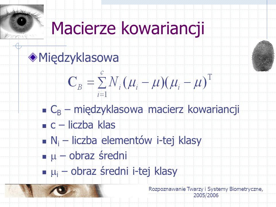 Rozpoznawanie Twarzy i Systemy Biometryczne, 2005/2006 Macierze kowariancji Międzyklasowa C B – międzyklasowa macierz kowariancji c – liczba klas N i