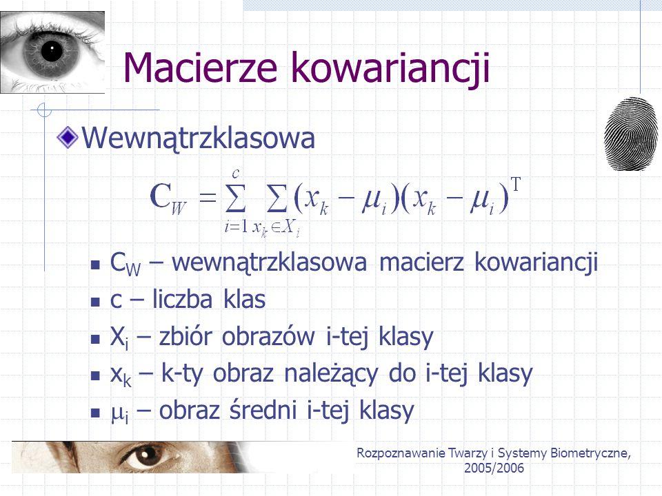 Rozpoznawanie Twarzy i Systemy Biometryczne, 2005/2006 Macierze kowariancji Wewnątrzklasowa C W – wewnątrzklasowa macierz kowariancji c – liczba klas