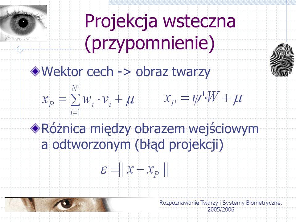 Rozpoznawanie Twarzy i Systemy Biometryczne, 2005/2006 Projekcja wsteczna (przypomnienie) Wektor cech -> obraz twarzy Różnica między obrazem wejściowy