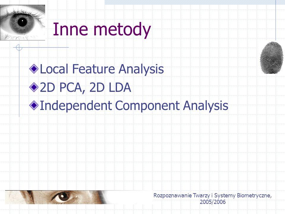 Rozpoznawanie Twarzy i Systemy Biometryczne, 2005/2006 Inne metody Local Feature Analysis 2D PCA, 2D LDA Independent Component Analysis