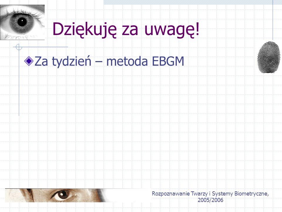 Rozpoznawanie Twarzy i Systemy Biometryczne, 2005/2006 Dziękuję za uwagę! Za tydzień – metoda EBGM