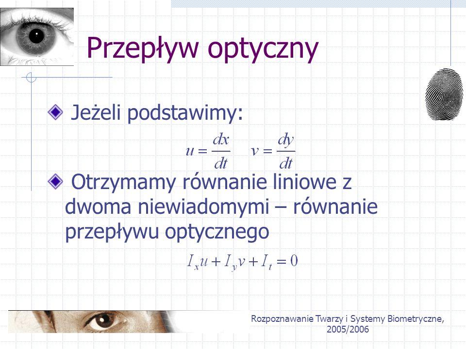 Rozpoznawanie Twarzy i Systemy Biometryczne, 2005/2006 Przepływ optyczny Jeżeli podstawimy: Otrzymamy równanie liniowe z dwoma niewiadomymi – równanie