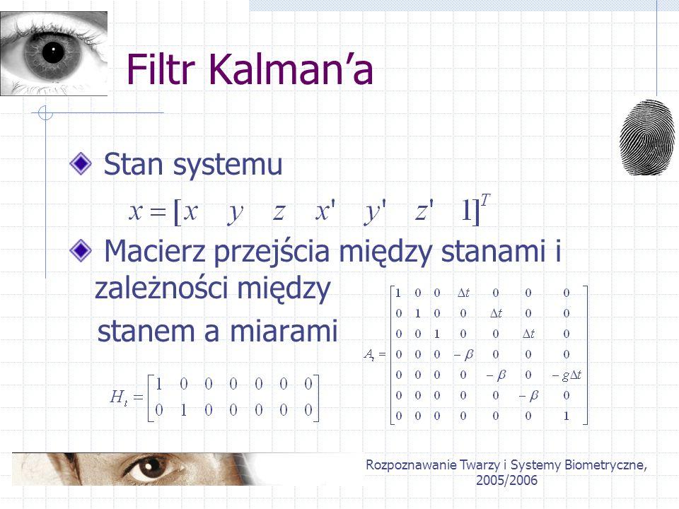 Rozpoznawanie Twarzy i Systemy Biometryczne, 2005/2006 Filtr Kalmana Stan systemu Macierz przejścia między stanami i zależności między stanem a miaram