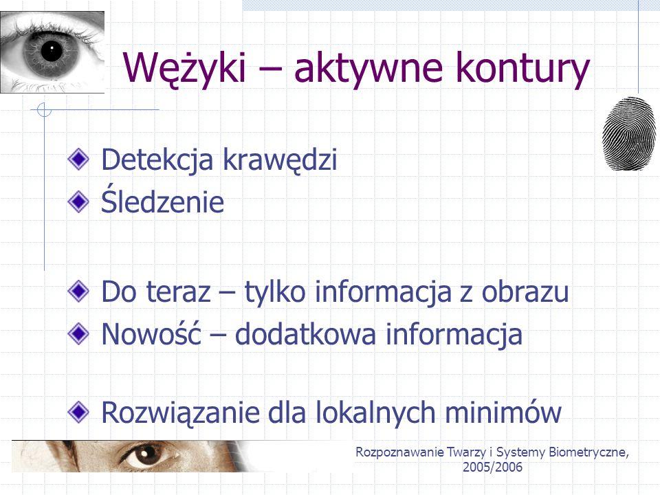 Rozpoznawanie Twarzy i Systemy Biometryczne, 2005/2006 Wężyki – aktywne kontury Detekcja krawędzi Śledzenie Rozwiązanie dla lokalnych minimów Do teraz